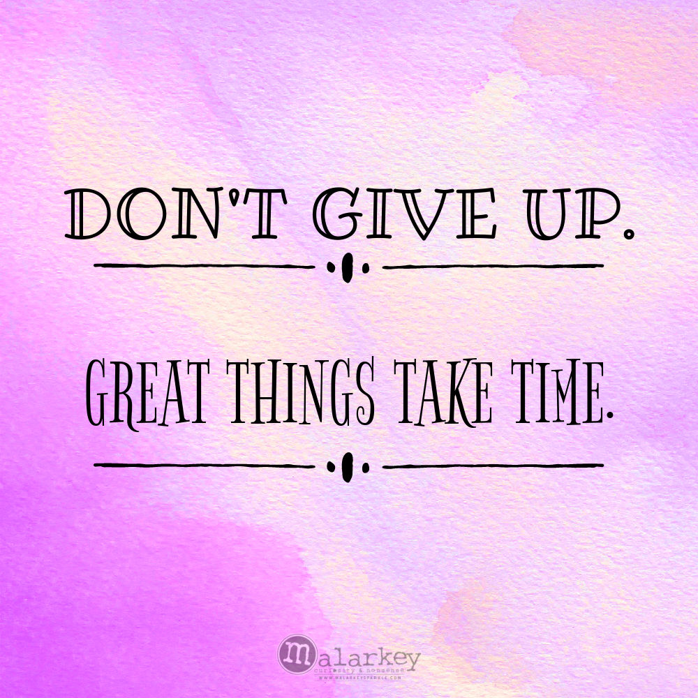 DONT GIVE UP GREAT THINGS TAKE TIME
